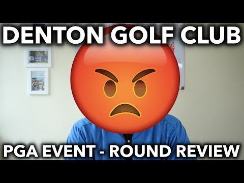 Denton Golf Club – Round Review PGA Event – Not a happy camper!